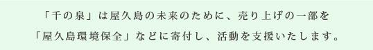 「千の泉」は屋久島の未来のために、売り上げの一部を「屋久島環境保全」などに寄付し、活動を支援いたします。